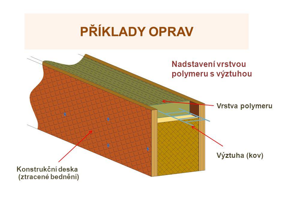 PŘÍKLADY OPRAV Výztuha (kov) Nadstavení vrstvou polymeru s výztuhou Konstrukční deska (ztracené bednění) Vrstva polymeru