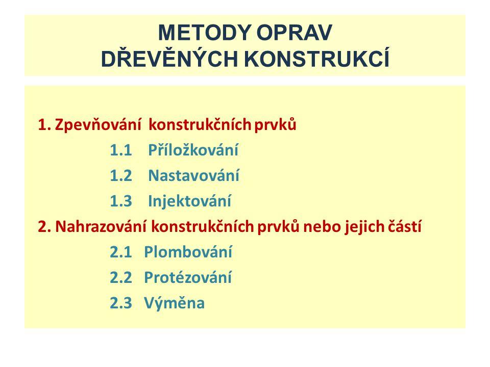 METODY OPRAV DŘEVĚNÝCH KONSTRUKCÍ 1. Zpevňování konstrukčních prvků 1.1 Příložkování 1.2 Nastavování 1.3 Injektování 2. Nahrazování konstrukčních prvk