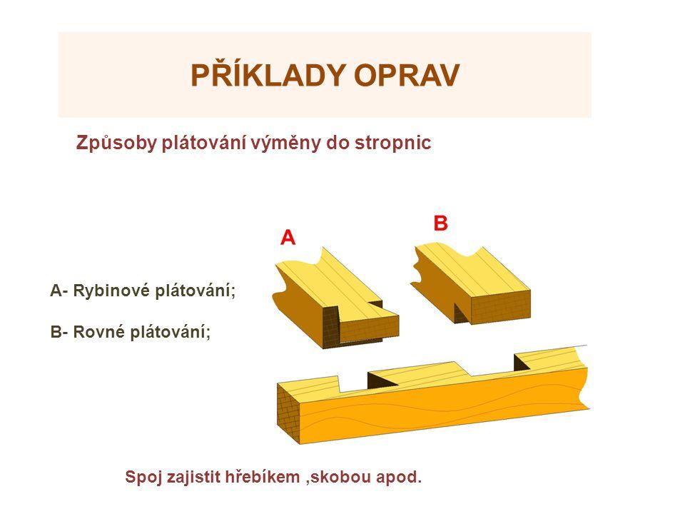 PŘÍKLADY OPRAV Způsoby plátování výměny do stropnic Spoj zajistit hřebíkem,skobou apod. A- Rybinové plátování; B- Rovné plátování;