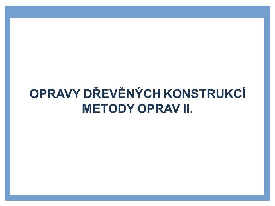OPRAVY DŘEVĚNÝCH KONSTRUKCÍ METODY OPRAV II.
