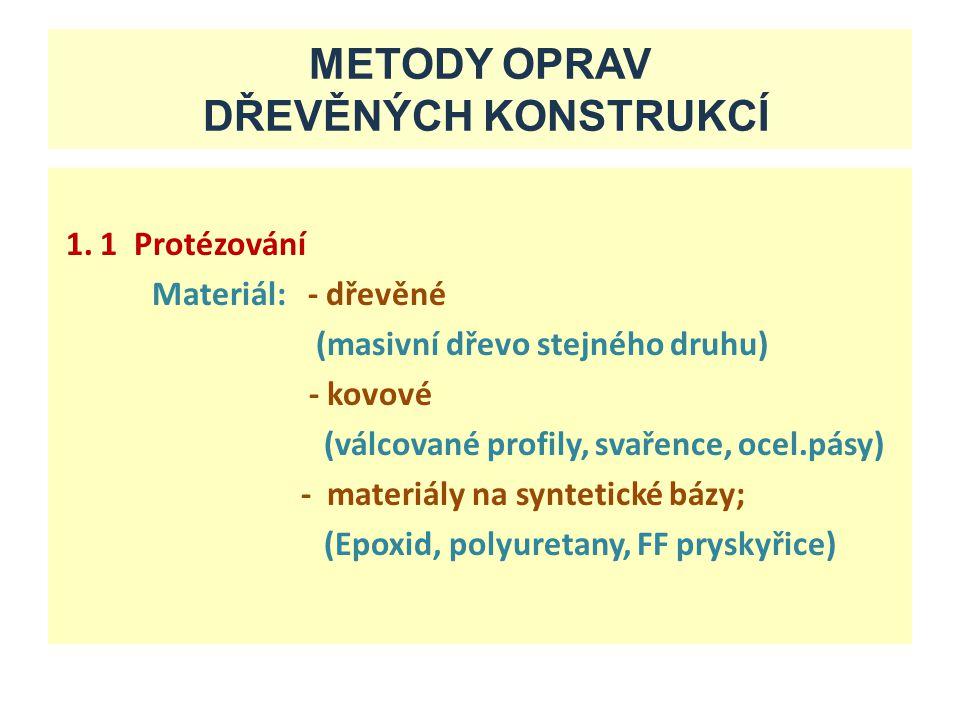METODY OPRAV DŘEVĚNÝCH KONSTRUKCÍ 1. 1 Protézování Materiál: - dřevěné (masivní dřevo stejného druhu) - kovové (válcované profily, svařence, ocel.pásy