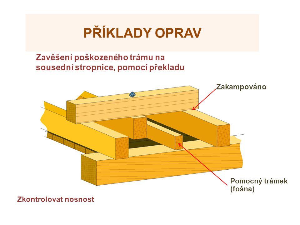 PŘÍKLADY OPRAV Zakampováno Zavěšení poškozeného trámu na sousední stropnice, pomocí překladu Zkontrolovat nosnost Pomocný trámek (fošna)