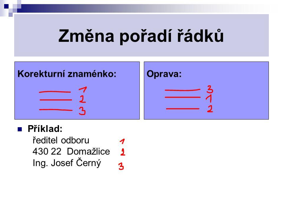 Změna pořadí řádků Příklad: ředitel odboru 430 22 Domažlice Ing. Josef Černý Korekturní znaménko:Oprava: