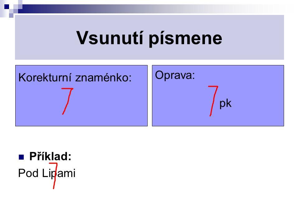 Vsunutí písmene Příklad: Pod Lipami Korekturní znaménko: Oprava: pk