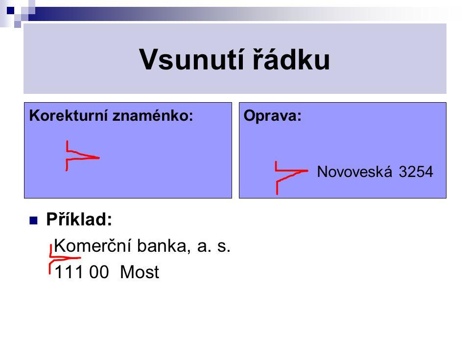 Vsunutí řádku Příklad: Komerční banka, a. s. 111 00 Most Korekturní znaménko: Oprava: Novoveská 3254