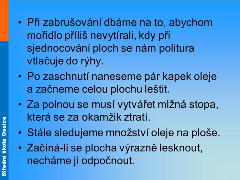 Střední škola Oselce Po čtrnácti dnech, kdy nám plocha zmatní, (příčinou bývá přebytečný olej a sesychání politury), přistoupíme k odstranění oleje přeleštěním.