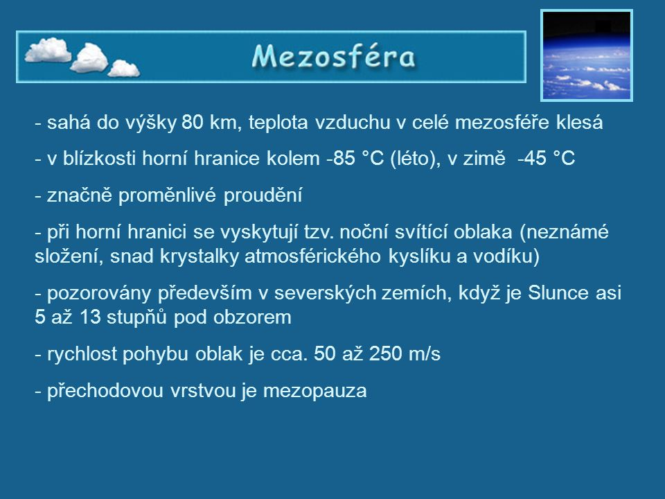 Mezosféra - sahá do výšky 80 km, teplota vzduchu v celé mezosféře klesá - v blízkosti horní hranice kolem -85 °C (léto), v zimě -45 °C - značně proměn