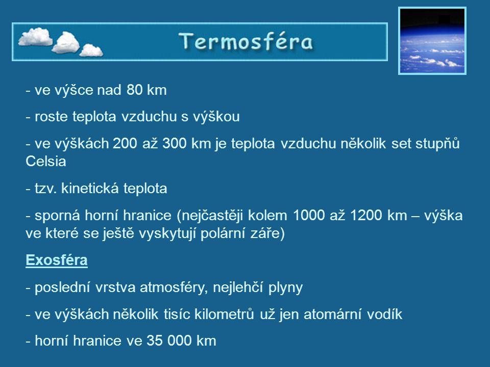Termosféra - ve výšce nad 80 km - roste teplota vzduchu s výškou - ve výškách 200 až 300 km je teplota vzduchu několik set stupňů Celsia - tzv. kineti