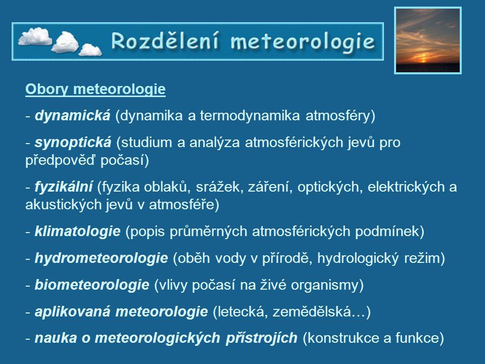 Rozdělení meteorologie Obory meteorologie - dynamická (dynamika a termodynamika atmosféry) - synoptická (studium a analýza atmosférických jevů pro pře