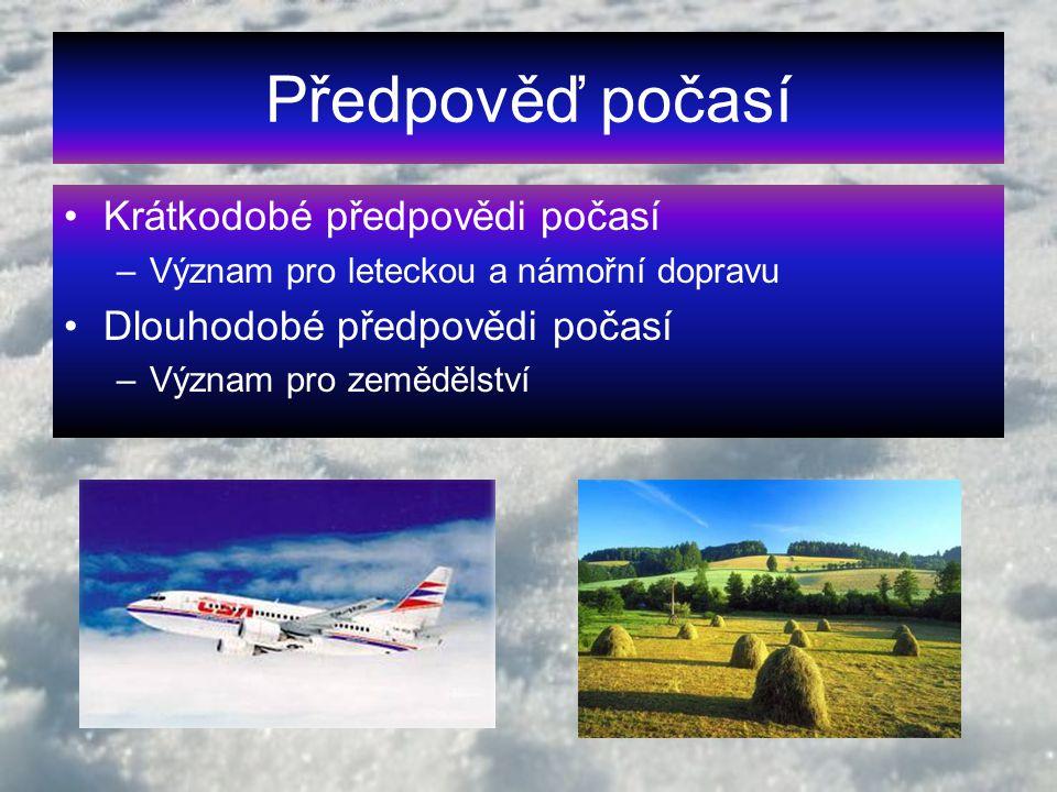 Předpověď počasí Krátkodobé předpovědi počasí –Význam pro leteckou a námořní dopravu Dlouhodobé předpovědi počasí –Význam pro zemědělství