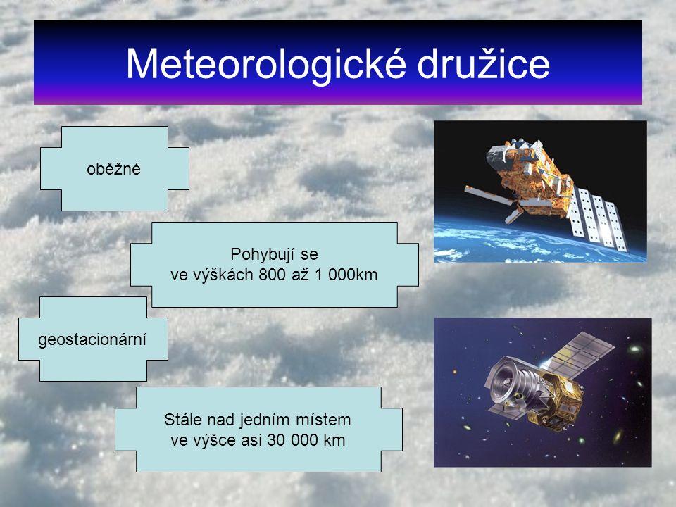 Meteorologické družice oběžné Pohybují se ve výškách 800 až 1 000km geostacionární Stále nad jedním místem ve výšce asi 30 000 km