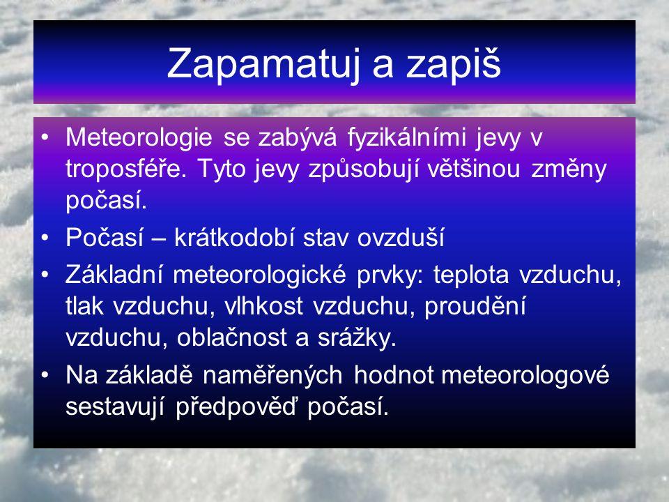 Zapamatuj a zapiš Meteorologie se zabývá fyzikálními jevy v troposféře. Tyto jevy způsobují většinou změny počasí. Počasí – krátkodobí stav ovzduší Zá