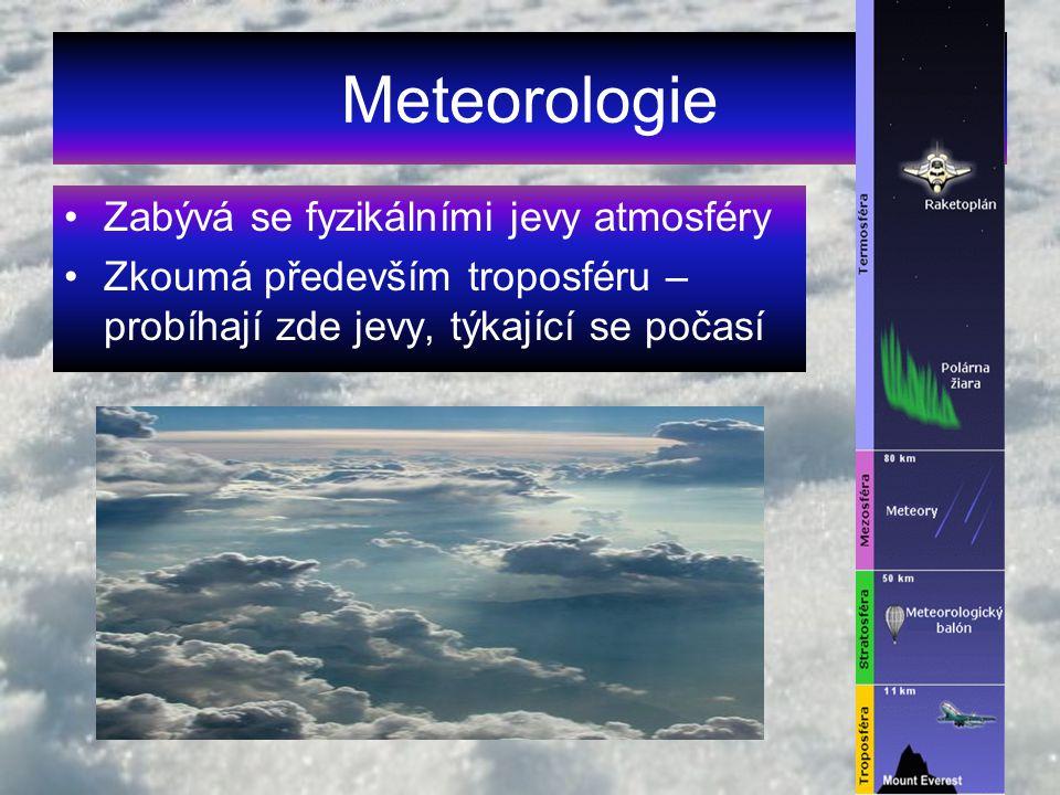 Meteorologie Zabývá se fyzikálními jevy atmosféry Zkoumá především troposféru – probíhají zde jevy, týkající se počasí