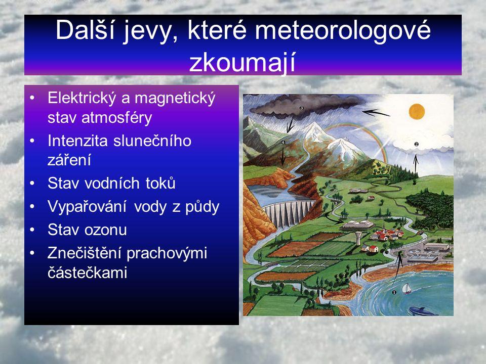 Další jevy, které meteorologové zkoumají Elektrický a magnetický stav atmosféry Intenzita slunečního záření Stav vodních toků Vypařování vody z půdy Stav ozonu Znečištění prachovými částečkami