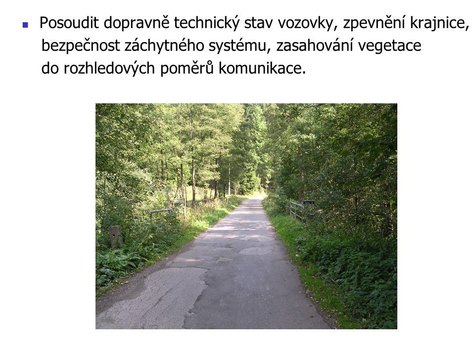 Posoudit dopravně technický stav vozovky, zpevnění krajnice, bezpečnost záchytného systému, zasahování vegetace do rozhledových poměrů komunikace.