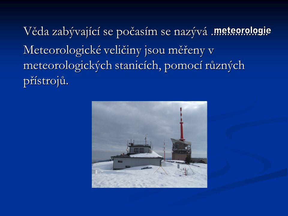 Zkus správně spojit veličinu a přístroj, kterou je měřena: teplotaanemometr teplotaanemometr tlak vzduchuvlhkoměr tlak vzduchuvlhkoměr vlhkost vzduchubarometr vlhkost vzduchubarometr délka denního svitusrážkoměr délka denního svitusrážkoměr rychlost větruteploměr rychlost větruteploměr množství srážekheliograf množství srážekheliograf