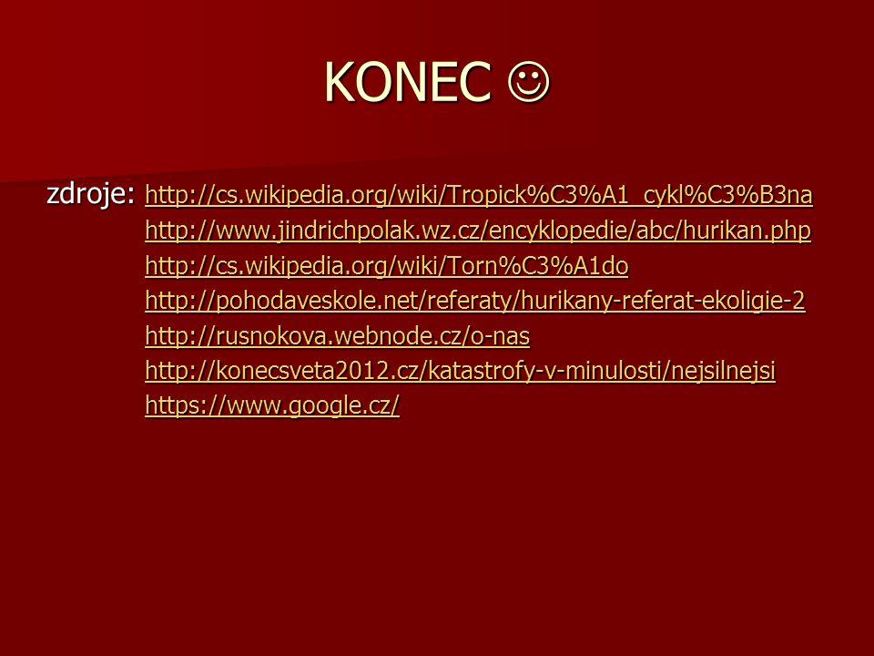 KONEC KONEC zdroje: http://cs.wikipedia.org/wiki/Tropick%C3%A1_cykl%C3%B3na http://cs.wikipedia.org/wiki/Tropick%C3%A1_cykl%C3%B3na http://www.jindrichpolak.wz.cz/encyklopedie/abc/hurikan.php http://www.jindrichpolak.wz.cz/encyklopedie/abc/hurikan.phphttp://www.jindrichpolak.wz.cz/encyklopedie/abc/hurikan.php http://cs.wikipedia.org/wiki/Torn%C3%A1do http://cs.wikipedia.org/wiki/Torn%C3%A1dohttp://cs.wikipedia.org/wiki/Torn%C3%A1do http://pohodaveskole.net/referaty/hurikany-referat-ekoligie-2 http://pohodaveskole.net/referaty/hurikany-referat-ekoligie-2http://pohodaveskole.net/referaty/hurikany-referat-ekoligie-2 http://rusnokova.webnode.cz/o-nas http://rusnokova.webnode.cz/o-nashttp://rusnokova.webnode.cz/o-nas http://konecsveta2012.cz/katastrofy-v-minulosti/nejsilnejsi http://konecsveta2012.cz/katastrofy-v-minulosti/nejsilnejsihttp://konecsveta2012.cz/katastrofy-v-minulosti/nejsilnejsi https://www.google.cz/ https://www.google.cz/https://www.google.cz/