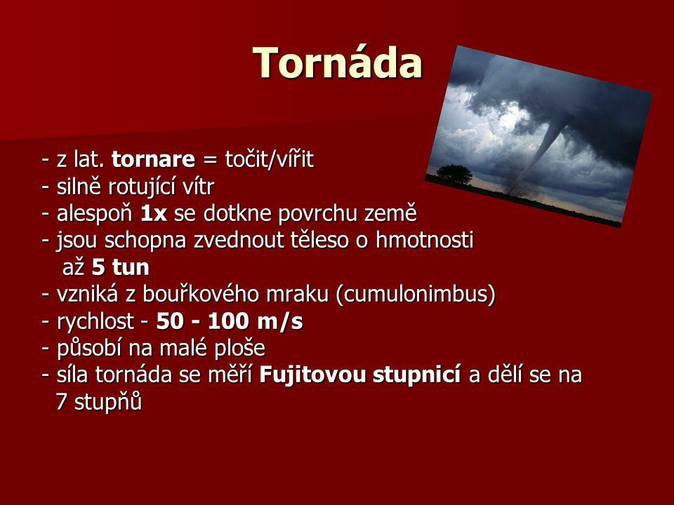 vznik tornád: překřížením studeného a teplého větru - jejich střetnutí vyvolá větru - jejich střetnutí vyvolá rotaci vzduchu - v případě, že ke rotaci vzduchu - v případě, že ke střetu větrů dojde v bouřkovém střetu větrů dojde v bouřkovém mraku (cumulonimbus), vznikne mraku (cumulonimbus), vznikne rotující vzdušný válec, ze kterého rotující vzdušný válec, ze kterého se při dotyku země stává tornádo se při dotyku země stává tornádo ochrana: chránit se před tornádem je velmi obtížné, protože zatím neexistuje účinná předpověď protože zatím neexistuje účinná předpověď