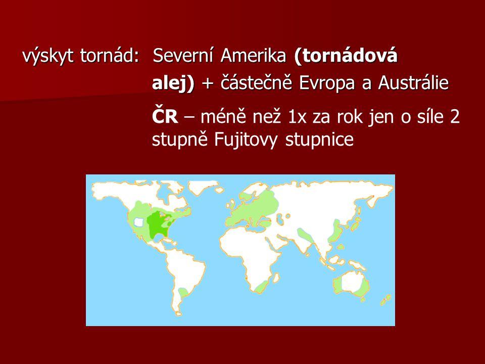 výskyt tornád: Severní Amerika (tornádová alej) + částečně Evropa a Austrálie alej) + částečně Evropa a Austrálie ČR – méně než 1x za rok jen o síle 2 stupně Fujitovy stupnice