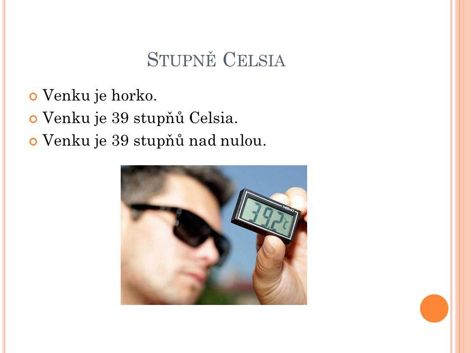 S TUPNĚ C ELSIA Venku je horko. Venku je 39 stupňů Celsia. Venku je 39 stupňů nad nulou.