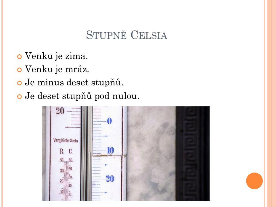 S TUPNĚ C ELSIA Venku je zima. Venku je mráz. Je minus deset stupňů. Je deset stupňů pod nulou.