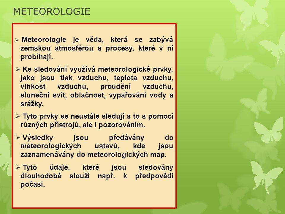 METEOROLOGIE  Meteorologie je věda, která se zabývá zemskou atmosférou a procesy, které v ní probíhají.  Ke sledování využívá meteorologické prvky,