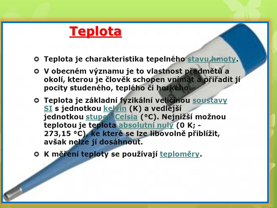 Teplota TTeplota je charakteristika tepelného stavu hmoty. VV obecném významu je to vlastnost předmětů a okolí, kterou je člověk schopen vnímat a