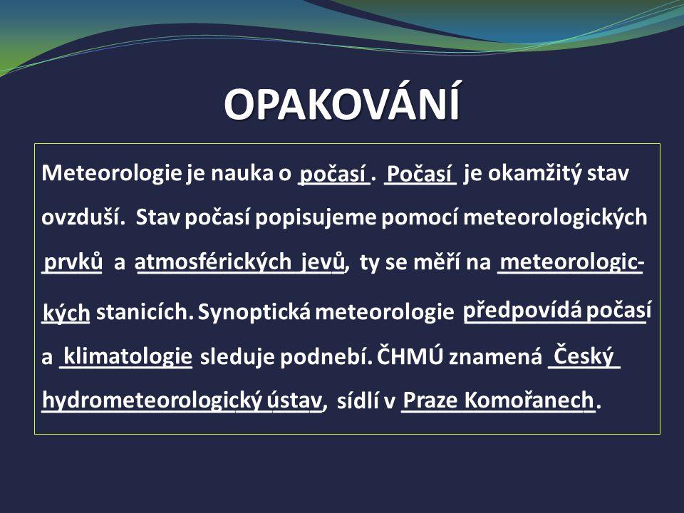 OPAKOVÁNÍ Meteorologie je nauka o ______. ______ je okamžitý stav ovzduší. Stav počasí popisujeme pomocí meteorologických _____ a _________________, t