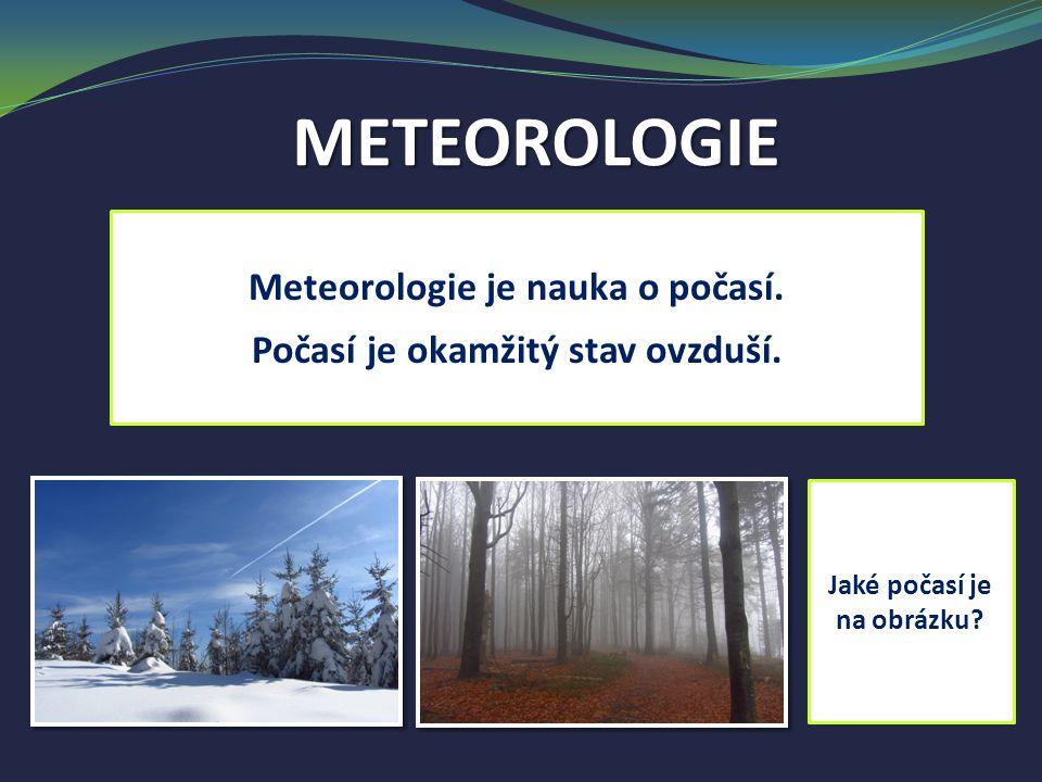 METEOROLOGIE Meteorologie je nauka o počasí. Počasí je okamžitý stav ovzduší. Jaké počasí je na obrázku?
