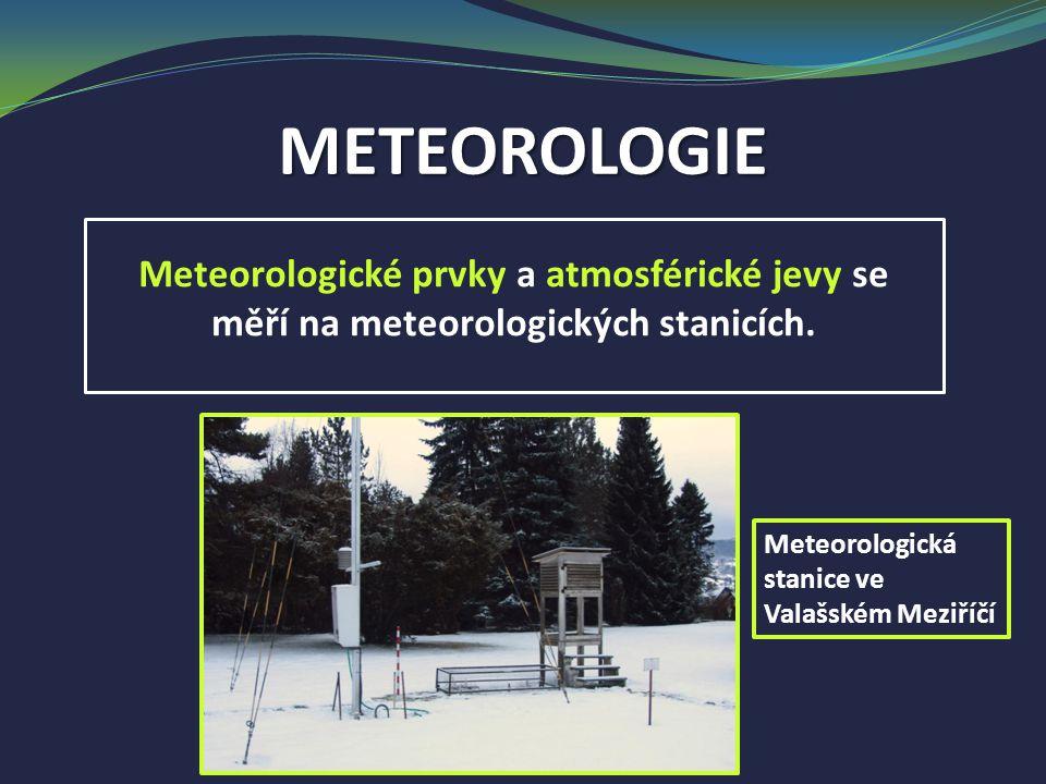 METEOROLOGIE Meteorologické prvky a atmosférické jevy se měří na meteorologických stanicích. Meteorologická stanice ve Valašském Meziříčí
