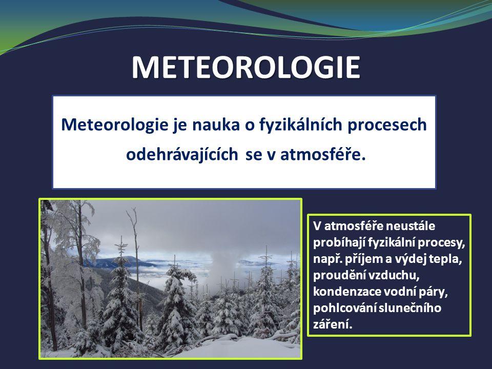 METEOROLOGIE Meteorologie je nauka o fyzikálních procesech odehrávajících se v atmosféře. V atmosféře neustále probíhají fyzikální procesy, např. příj
