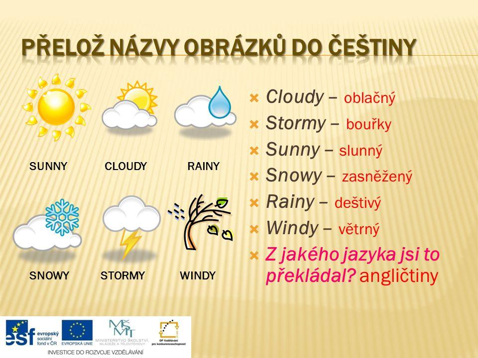  Cloudy – oblačný  Stormy – bouřky  Sunny – slunný  Snowy – zasněžený  Rainy – deštivý  Windy – větrný  Z jakého jazyka jsi to překládal.