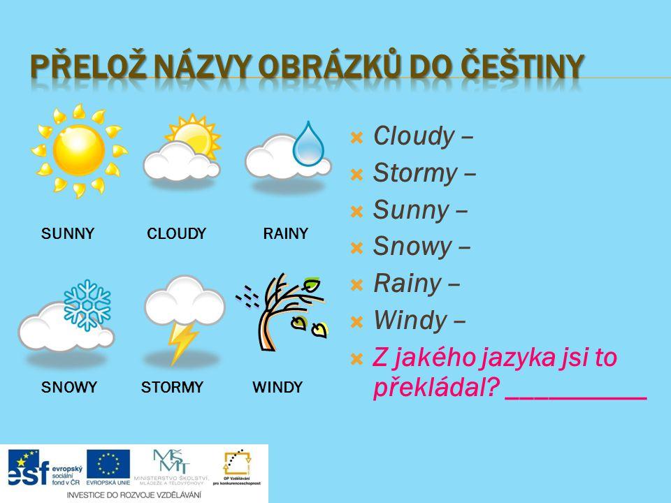  Cloudy –  Stormy –  Sunny –  Snowy –  Rainy –  Windy –  Z jakého jazyka jsi to překládal.