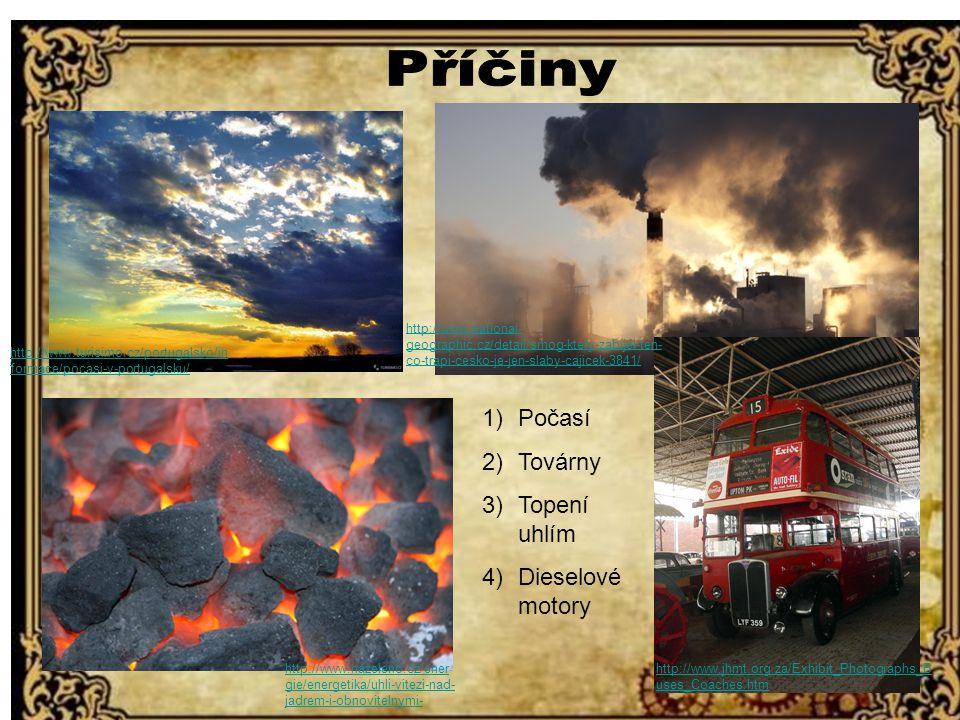 http://www.turisimo.cz/portugalsko/informace/pocasi-v-portugalsku 1)Počasí 2)Továrny 3)Topení uhlím 4)Dieselové motory / http://www.turisimo.cz/portugalsko/in formace/pocasi-v-portugalsku/ http://www.nazeleno.cz/ener gie/energetika/uhli-vitezi-nad- jadrem-i-obnovitelnymi- zdroji.aspx http://www.jhmt.org.za/Exhibit_Photographs_B uses_Coaches.htm http://www.national- geographic.cz/detail/smog-ktery-zabijel-ten- co-trapi-cesko-je-jen-slaby-cajicek-3841/