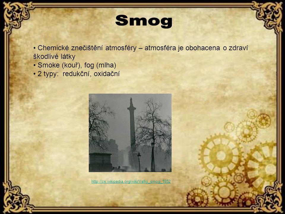 průmyslový kouř + mlha (převážně oxid siřičitý SO2) typický v zimních podmínkách redukční účinky přízemní ozón + uhlovodíky, uhlík a oxidy dusíku (NO2 + UV záření -> NO + O ) typický v letních podmínkách oxidační,toxické účinky Také zimní/londýnskýTaké letní/losangeleský http://cs.wikipedia.org/wiki/Smog