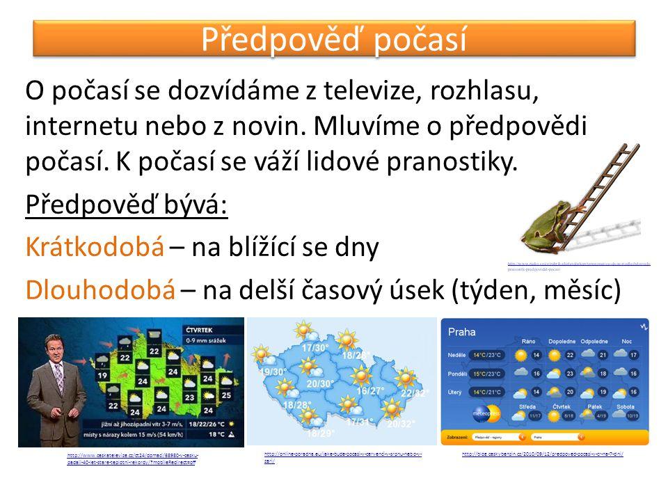 Předpověď počasí O počasí se dozvídáme z televize, rozhlasu, internetu nebo z novin. Mluvíme o předpovědi počasí. K počasí se váží lidové pranostiky.