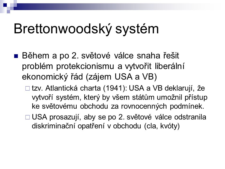 Brettonwoodský systém Během a po 2. světové válce snaha řešit problém protekcionismu a vytvořit liberální ekonomický řád (zájem USA a VB)  tzv. Atlan