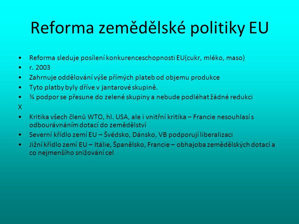 Reforma zemědělské politiky EU Reforma sleduje posílení konkurenceschopnosti EU(cukr, mléko, maso) r. 2003 Zahrnuje oddělování výše přímých plateb od