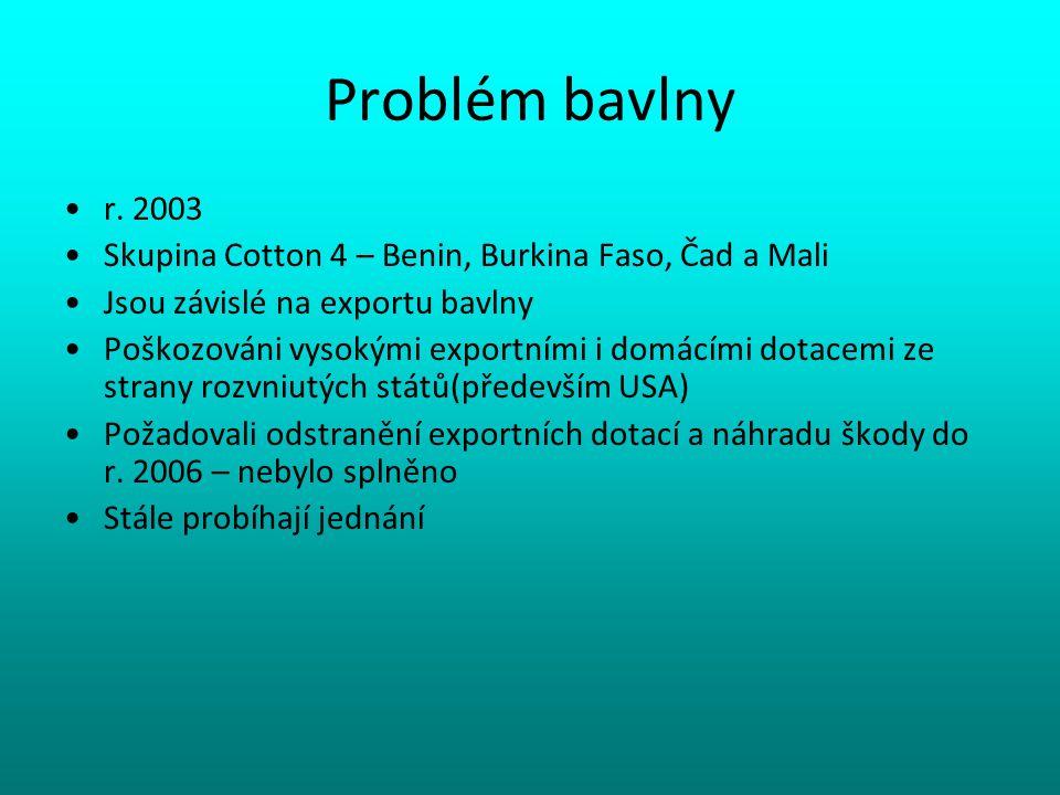 Problém bavlny r. 2003 Skupina Cotton 4 – Benin, Burkina Faso, Čad a Mali Jsou závislé na exportu bavlny Poškozováni vysokými exportními i domácími do