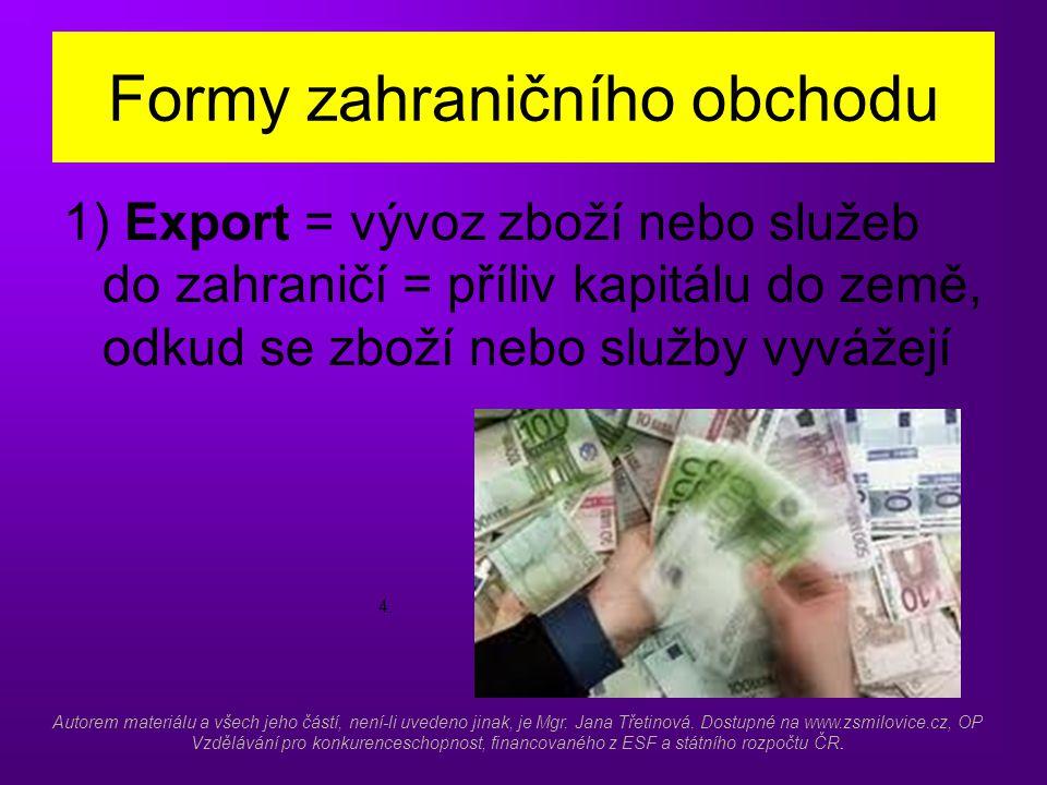 Formy zahraničního obchodu 1) Export = vývoz zboží nebo služeb do zahraničí = příliv kapitálu do země, odkud se zboží nebo služby vyvážejí 4.