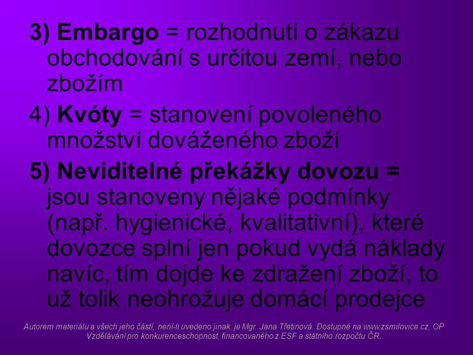 3) Embargo = rozhodnutí o zákazu obchodování s určitou zemí, nebo zbožím 4) Kvóty = stanovení povoleného množství dováženého zboží 5) Neviditelné překážky dovozu = jsou stanoveny nějaké podmínky (např.
