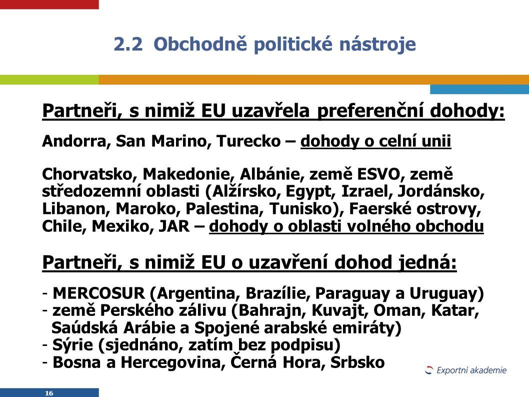 16 2.2 Obchodně politické nástroje Partneři, s nimiž EU uzavřela preferenční dohody: Andorra, San Marino, Turecko – dohody o celní unii Chorvatsko, Ma