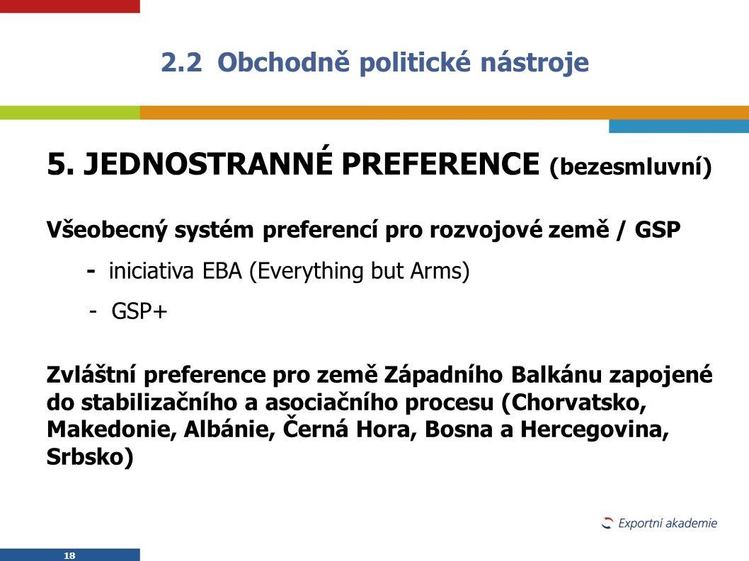 18 2.2 Obchodně politické nástroje 5. JEDNOSTRANNÉ PREFERENCE (bezesmluvní) Všeobecný systém preferencí pro rozvojové země / GSP - iniciativa EBA (Eve