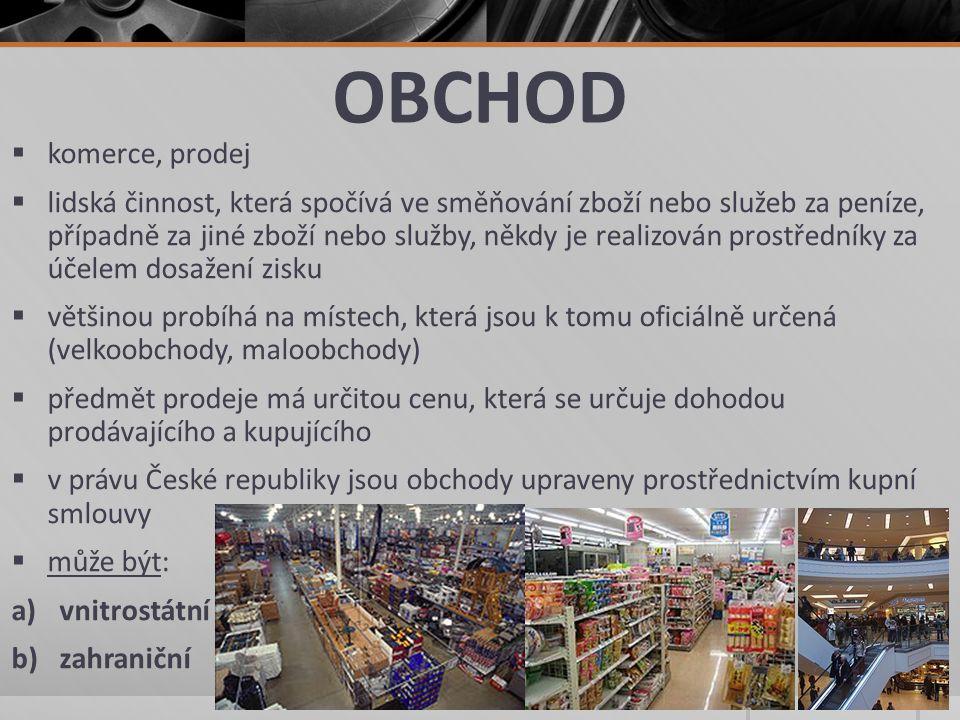 OBCHOD  komerce, prodej  lidská činnost, která spočívá ve směňování zboží nebo služeb za peníze, případně za jiné zboží nebo služby, někdy je realizován prostředníky za účelem dosažení zisku  většinou probíhá na místech, která jsou k tomu oficiálně určená (velkoobchody, maloobchody)  předmět prodeje má určitou cenu, která se určuje dohodou prodávajícího a kupujícího  v právu České republiky jsou obchody upraveny prostřednictvím kupní smlouvy  může být: a)vnitrostátní b)zahraniční