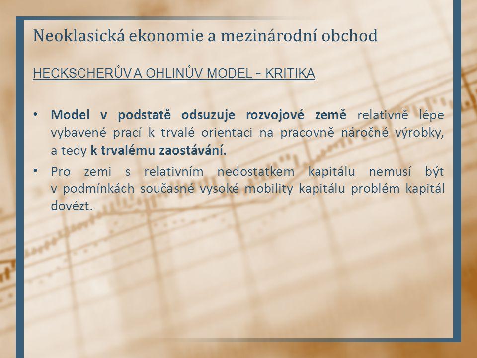 Neoklasická ekonomie a mezinárodní obchod HECKSCHERŮV A OHLINŮV MODEL - KRITIKA Model v podstatě odsuzuje rozvojové země relativně lépe vybavené prací