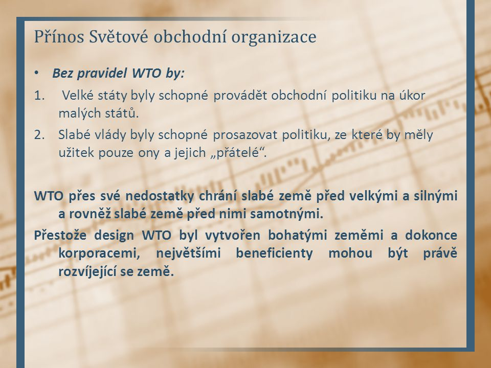 Přínos Světové obchodní organizace Bez pravidel WTO by: 1. Velké státy byly schopné provádět obchodní politiku na úkor malých států. 2.Slabé vlády byl