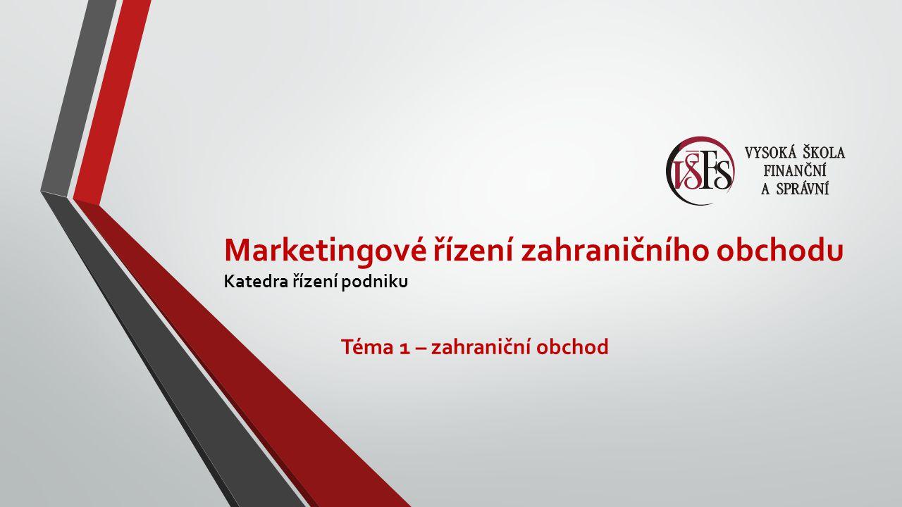 Marketingové řízení zahraničního obchodu Katedra řízení podniku Téma 1 – zahraniční obchod
