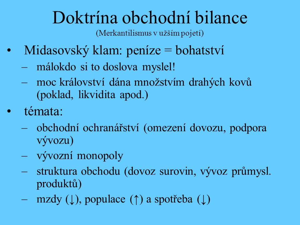 Doktrína obchodní bilance (Merkantilismus v užším pojetí) Midasovský klam: peníze = bohatství –málokdo si to doslova myslel! –moc království dána množ