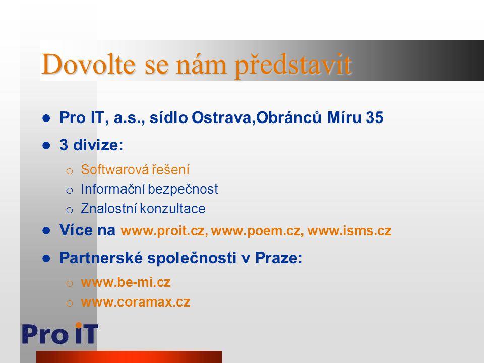 Dovolte se nám představit Pro IT, a.s., sídlo Ostrava,Obránců Míru 35 3 divize: o Softwarová řešení o Informační bezpečnost o Znalostní konzultace Víc