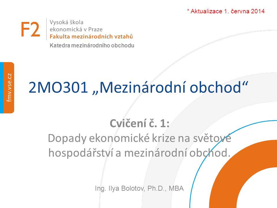 """2MO301 """"Mezinárodní obchod"""" Cvičení č. 1: Dopady ekonomické krize na světové hospodářství a mezinárodní obchod. Ing. Ilya Bolotov, Ph.D., MBA Katedra"""